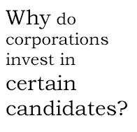 Why do corporations invenst in certain candidates?